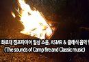 [영상/태교/힐링/클래식/수면/명상음악/ASMR/음악듣기] 캠핑 화로대 모닥불(캠프파이어) 일상 소음, ASMR 그리고 클래식 음악 힐링 위풍당당 행진곡-엘가 (The sounds of Camp fire and Classic music)